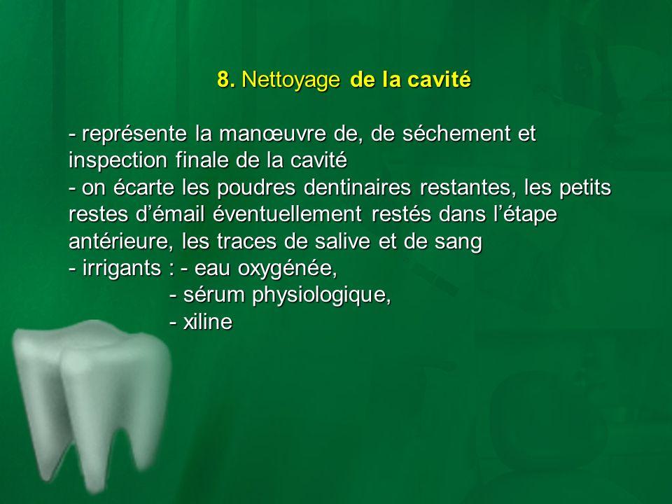 8. Nettoyage de la cavité - représente la manœuvre de, de séchement et inspection finale de la cavité - on écarte les poudres dentinaires restantes, l