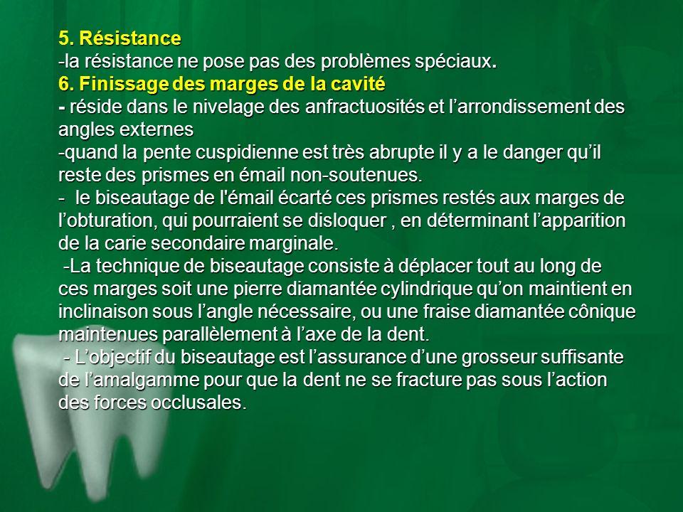 . Résistance 5. Résistance -la résistance ne pose pas des problèmes spéciaux. 6. Finissage des marges de la cavité - réside dans le nivelage des anfra