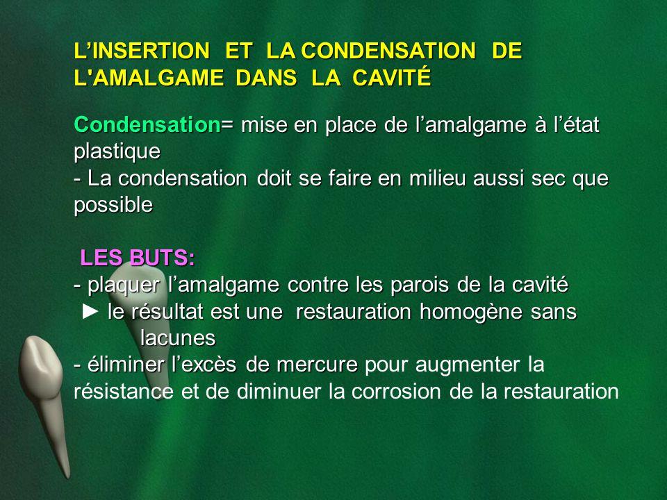 LINSERTION ET LA CONDENSATION DE L'AMALGAME DANS LA CAVITÉ Condensation= mise en place de lamalgame à létat plastique - La condensation doit se faire