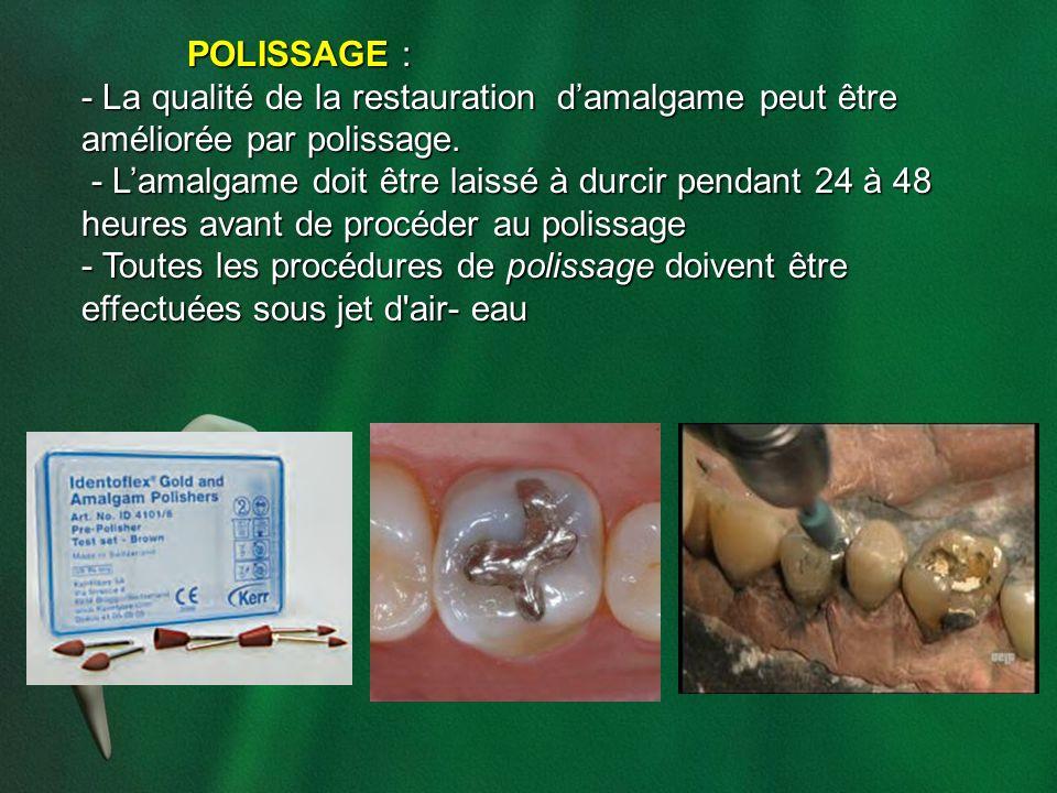 POLISSAGE : - La qualité de la restauration damalgame peut être améliorée par polissage. - Lamalgame doit être laissé à durcir pendant 24 à 48 heures
