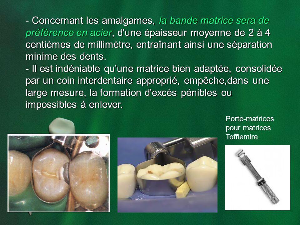 Concernant les amalgames, la bande matrice sera de préférence en acier, d'une épaisseur moyenne de 2 à 4 centièmes de millimètre, entraînant ainsi une