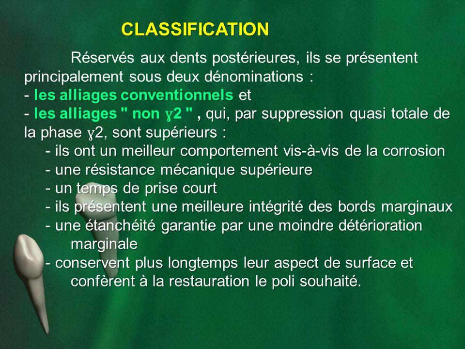 CLASSIFICATION Réservés aux dents postérieures, ils se présentent principalement sous deux dénominations : les alliages conventionnels - les alliages