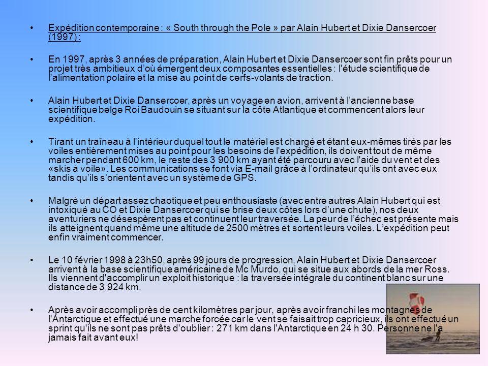 Expédition contemporaine : « South through the Pole » par Alain Hubert et Dixie Dansercoer (1997) : En 1997, après 3 années de préparation, Alain Hubert et Dixie Dansercoer sont fin prêts pour un projet très ambitieux doù émergent deux composantes essentielles : l étude scientifique de l alimentation polaire et la mise au point de cerfs-volants de traction.