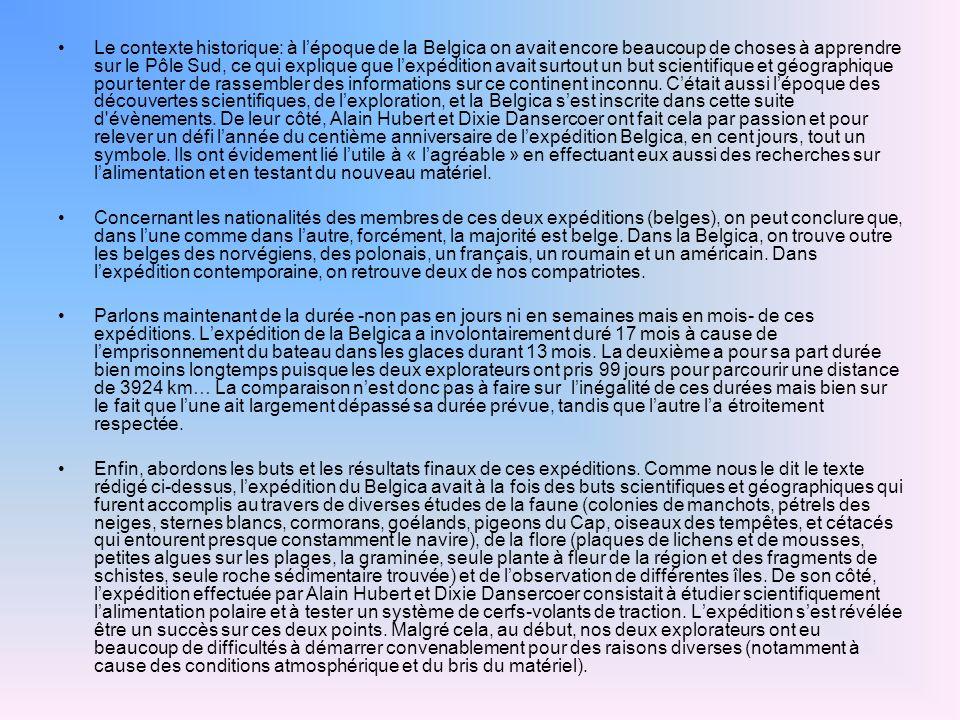 Le contexte historique: à lépoque de la Belgica on avait encore beaucoup de choses à apprendre sur le Pôle Sud, ce qui explique que lexpédition avait surtout un but scientifique et géographique pour tenter de rassembler des informations sur ce continent inconnu.