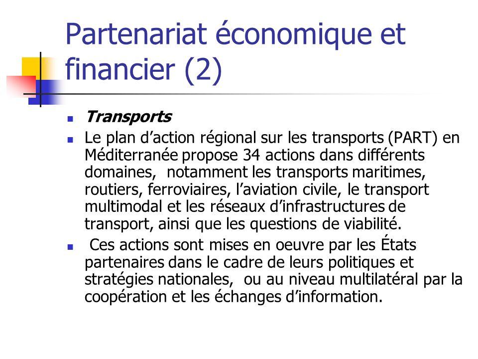 Partenariat économique et financier (2) Transports Le plan daction régional sur les transports (PART) en Méditerranée propose 34 actions dans différents domaines, notamment les transports maritimes, routiers, ferroviaires, laviation civile, le transport multimodal et les réseaux dinfrastructures de transport, ainsi que les questions de viabilité.