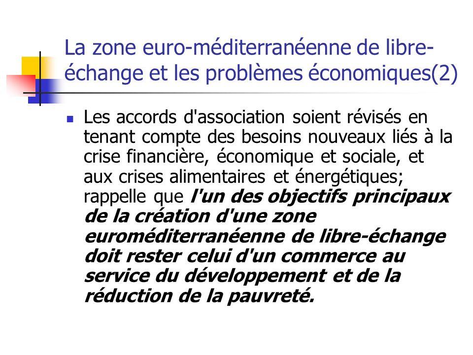La zone euro-méditerranéenne de libre- échange et les problèmes économiques(2) Les accords d association soient révisés en tenant compte des besoins nouveaux liés à la crise financière, économique et sociale, et aux crises alimentaires et énergétiques; rappelle que l un des objectifs principaux de la création d une zone euroméditerranéenne de libre-échange doit rester celui d un commerce au service du développement et de la réduction de la pauvreté.