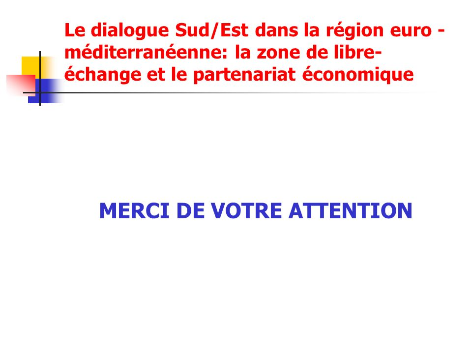 Le dialogue Sud/Est dans la région euro - méditerranéenne: la zone de libre- échange et le partenariat économique MERCI DE VOTRE ATTENTION