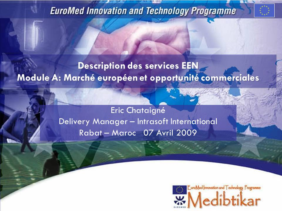 Description des services EEN Module A: Marché européen et opportunité commerciales Eric Chataigné Delivery Manager – Intrasoft International Rabat – M