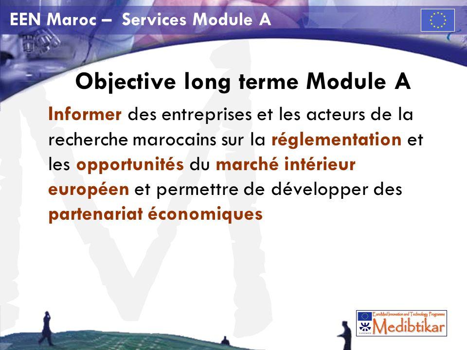 M EEN Maroc – Services Module A Objective long terme Module A Informer des entreprises et les acteurs de la recherche marocains sur la réglementation et les opportunités du marché intérieur européen et permettre de développer des partenariat économiques