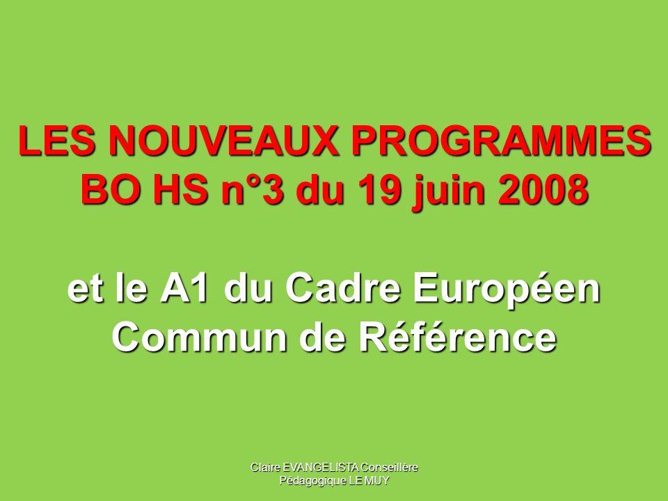 LES NOUVEAUX PROGRAMMES BO HS n°3 du 19 juin 2008 et le A1 du Cadre Européen Commun de Référence Claire EVANGELISTA Conseillère Pédagogique LE MUY