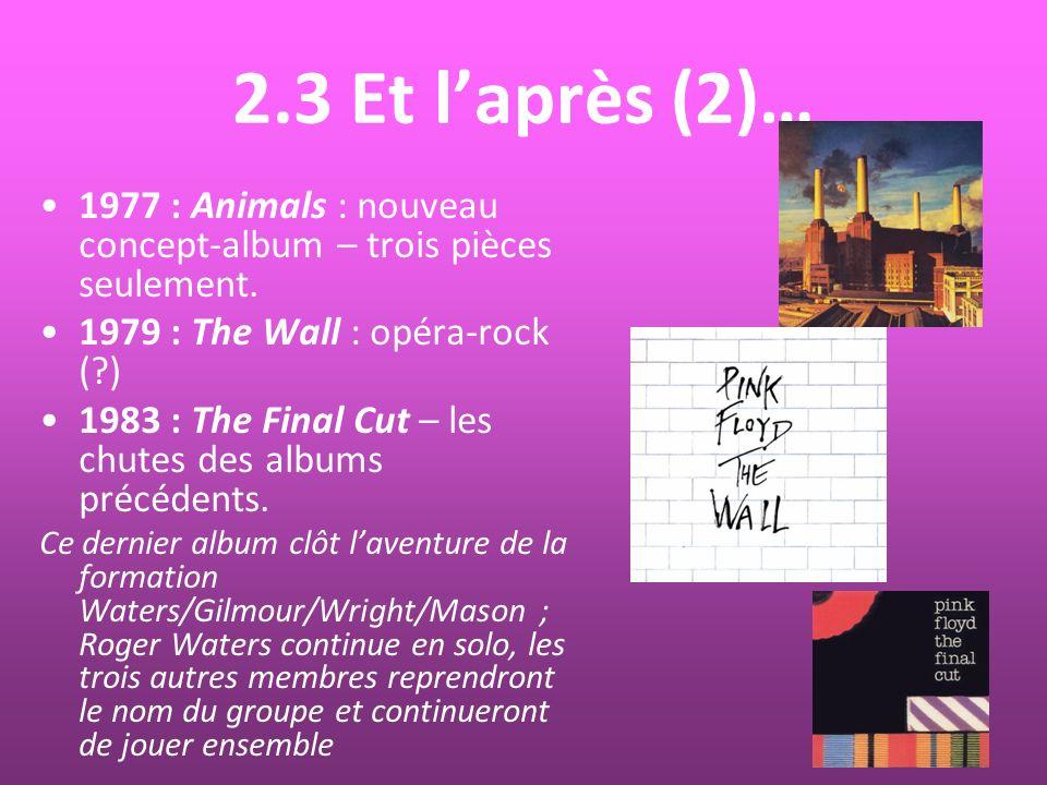 2.3 Et laprès (2)… 1977 : Animals : nouveau concept-album – trois pièces seulement. 1979 : The Wall : opéra-rock (?) 1983 : The Final Cut – les chutes