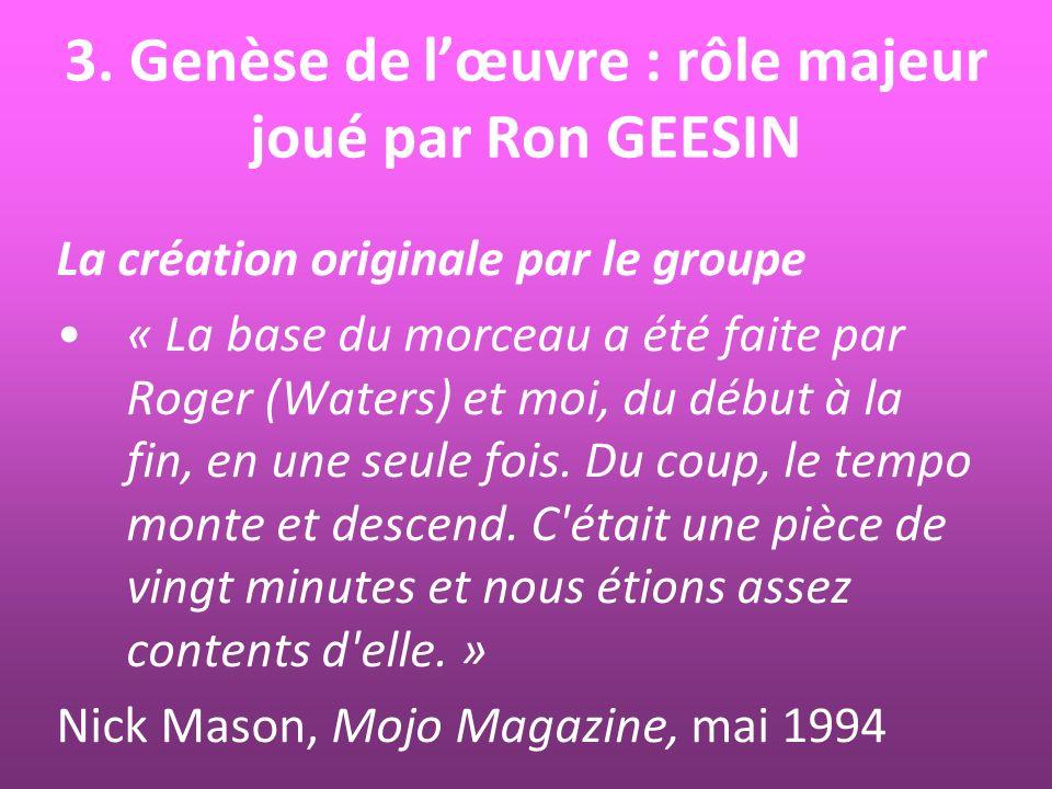 3. Genèse de lœuvre : rôle majeur joué par Ron GEESIN La création originale par le groupe « La base du morceau a été faite par Roger (Waters) et moi,