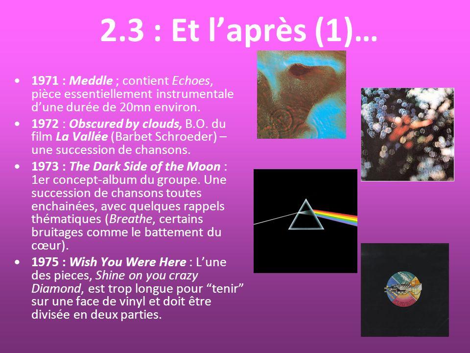 2.3 : Et laprès (1)… 1971 : Meddle ; contient Echoes, pièce essentiellement instrumentale dune durée de 20mn environ. 1972 : Obscured by clouds, B.O.