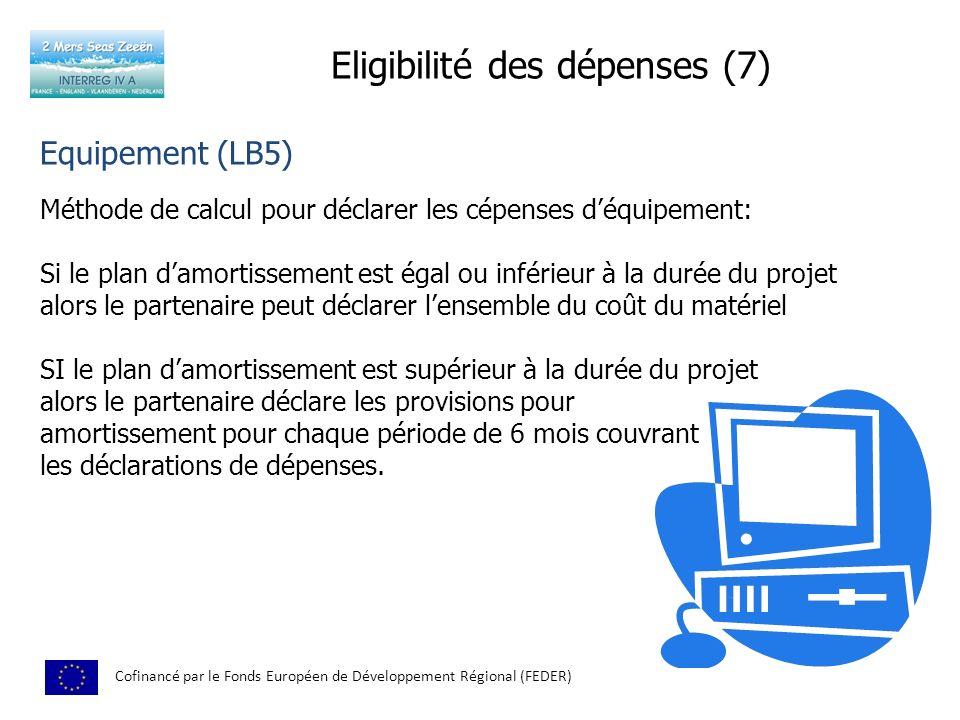 Eligibilité des dépenses (7) Cofinancé par le Fonds Européen de Développement Régional (FEDER) Equipement (LB5) Méthode de calcul pour déclarer les cépenses déquipement: Si le plan damortissement est égal ou inférieur à la durée du projet alors le partenaire peut déclarer lensemble du coût du matériel SI le plan damortissement est supérieur à la durée du projet alors le partenaire déclare les provisions pour amortissement pour chaque période de 6 mois couvrant les déclarations de dépenses.
