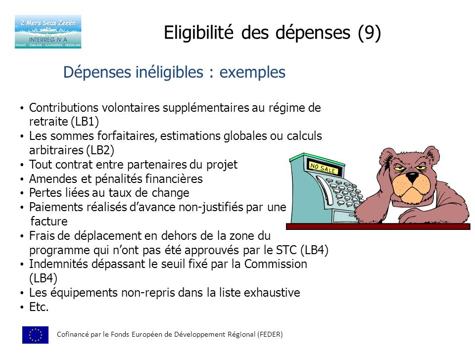 Eligibilité des dépenses (9) Cofinancé par le Fonds Européen de Développement Régional (FEDER) Dépenses inéligibles : exemples Contributions volontaires supplémentaires au régime de retraite (LB1) Les sommes forfaitaires, estimations globales ou calculs arbitraires (LB2) Tout contrat entre partenaires du projet Amendes et pénalités financières Pertes liées au taux de change Paiements réalisés davance non-justifiés par une facture Frais de déplacement en dehors de la zone du programme qui nont pas été approuvés par le STC (LB4) Indemnités dépassant le seuil fixé par la Commission (LB4) Les équipements non-repris dans la liste exhaustive Etc.