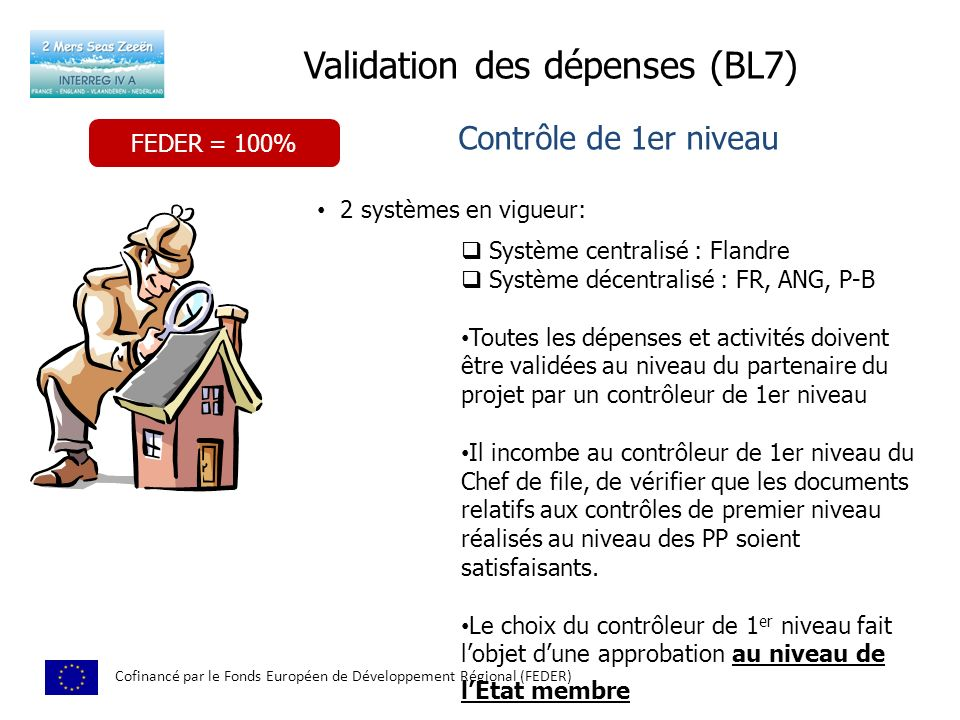 Validation des dépenses (BL7) Cofinancé par le Fonds Européen de Développement Régional (FEDER) Contrôle de 1er niveau 2 systèmes en vigueur: Système centralisé : Flandre Système décentralisé : FR, ANG, P-B Toutes les dépenses et activités doivent être validées au niveau du partenaire du projet par un contrôleur de 1er niveau Il incombe au contrôleur de 1er niveau du Chef de file, de vérifier que les documents relatifs aux contrôles de premier niveau réalisés au niveau des PP soient satisfaisants.