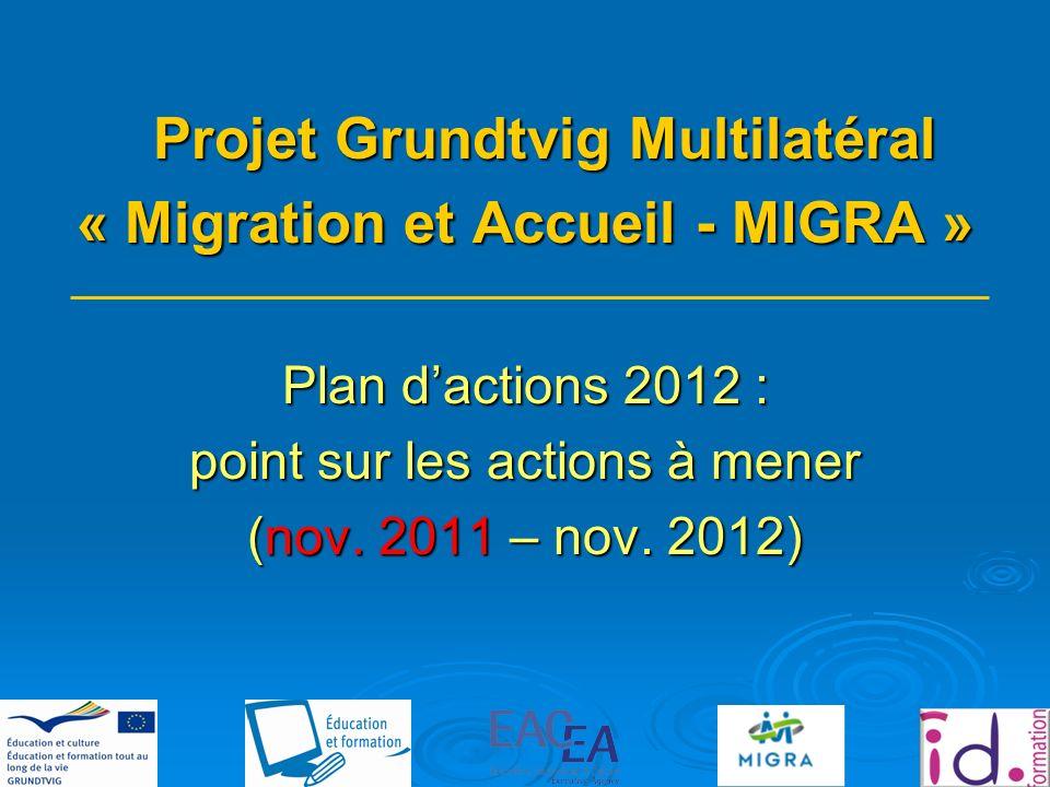 Projet Grundtvig Multilatéral « Migration et Accueil - MIGRA » Plan dactions 2012 : point sur les actions à mener (nov.
