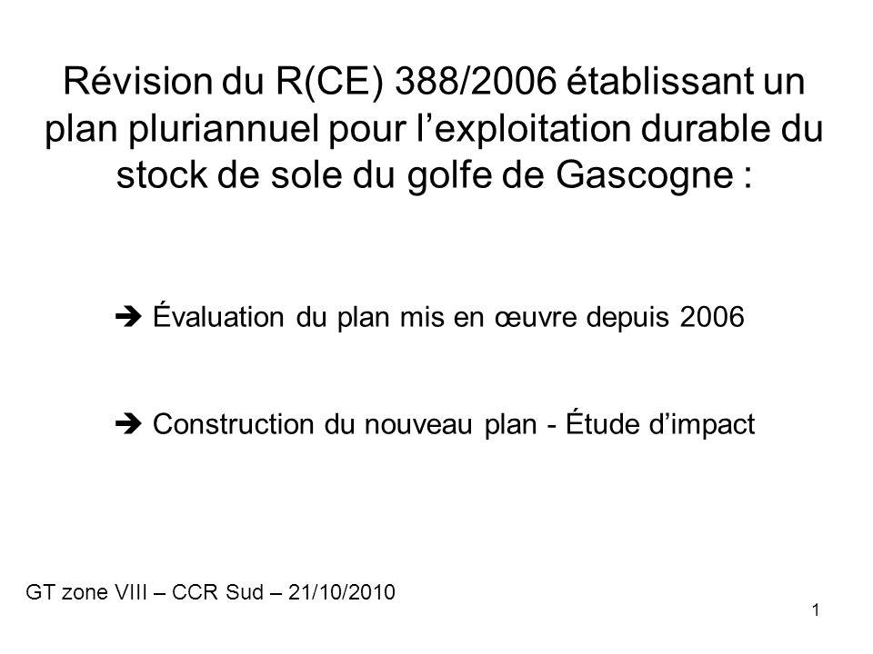 1 Révision du R(CE) 388/2006 établissant un plan pluriannuel pour lexploitation durable du stock de sole du golfe de Gascogne : Évaluation du plan mis en œuvre depuis 2006 Construction du nouveau plan - Étude dimpact GT zone VIII – CCR Sud – 21/10/2010