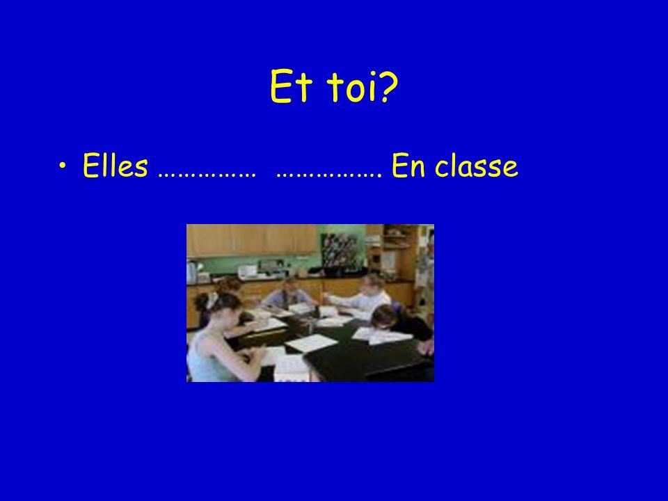 Et toi Elles …………… ……………. En classe