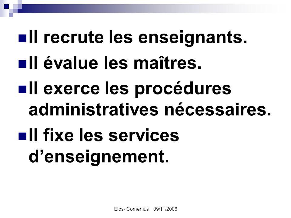Elos- Comenius 09/11/2006 Il recrute les enseignants. Il évalue les maîtres. Il exerce les procédures administratives nécessaires. Il fixe les service