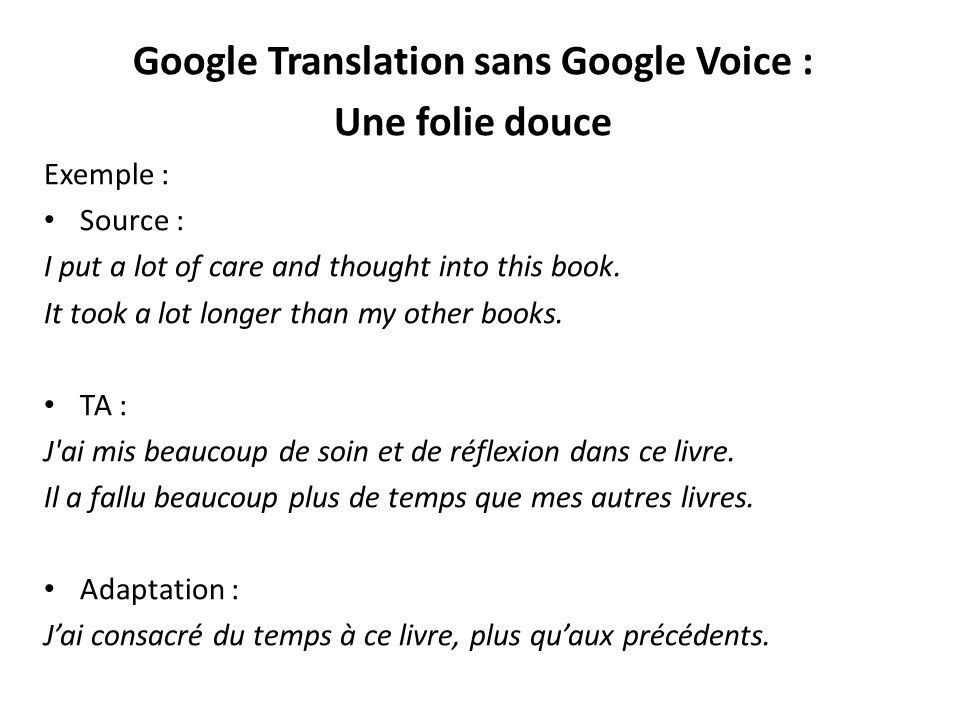 Google Translation sans Google Voice : Une folie douce Exemple : Source : I put a lot of care and thought into this book. It took a lot longer than my