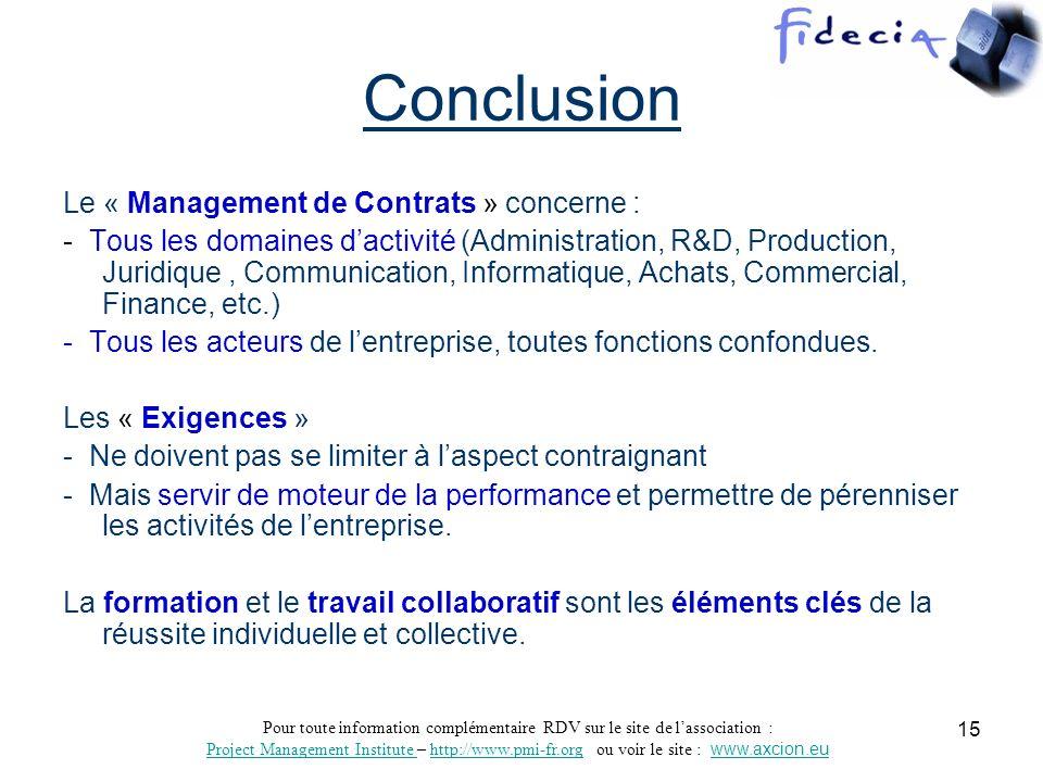 Pour toute information complémentaire RDV sur le site de lassociation : Project Management Institute Project Management Institute – http://www.pmi-fr.org ou voir le site : www.axcion.euhttp://www.pmi-fr.orgwww.axcion.eu 16 Sources dinformation -PMBOK : Guide du « Corpus des connaissances en management de projet » Voir : Project Management Institute : http://pmi-fr.orghttp://pmi-fr.org -A Xcion : Conseil en Management www.axcion.euwww.axcion.eu a) «Lexique - Glossaire du Management» b) Support de conférence « Les Nouveaux Enjeux du Processus de Gestion des Contrats » -Isabelle Renard Avocate et Ingénieur Livre « LExternalisation en pratique » Plan type de contrat, clauses et pièges à éviter - Editions dorganisation -Informations, Formations et certifications en gestion de projet : Dont examen en ligne, réunions locales à thème, etc.