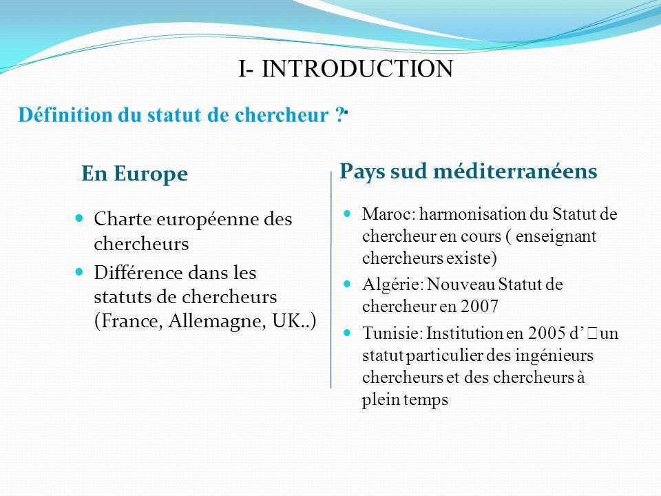 I- INTRODUCTION. En Europe Pays sud méditerranéens Charte européenne des chercheurs Différence dans les statuts de chercheurs (France, Allemagne, UK..