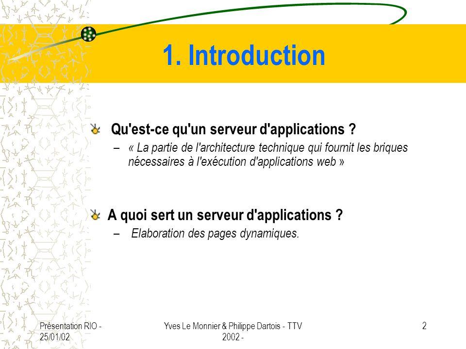 Présentation RIO - 25/01/02 Yves Le Monnier & Philippe Dartois - TTV 2002 - 2 1. Introduction Qu'est-ce qu'un serveur d'applications ? – « La partie d