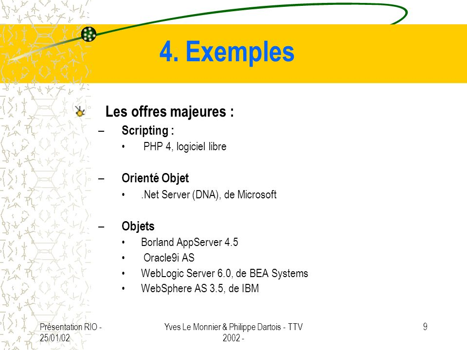 Présentation RIO - 25/01/02 Yves Le Monnier & Philippe Dartois - TTV 2002 - 9 4. Exemples Les offres majeures : – Scripting : PHP 4, logiciel libre –