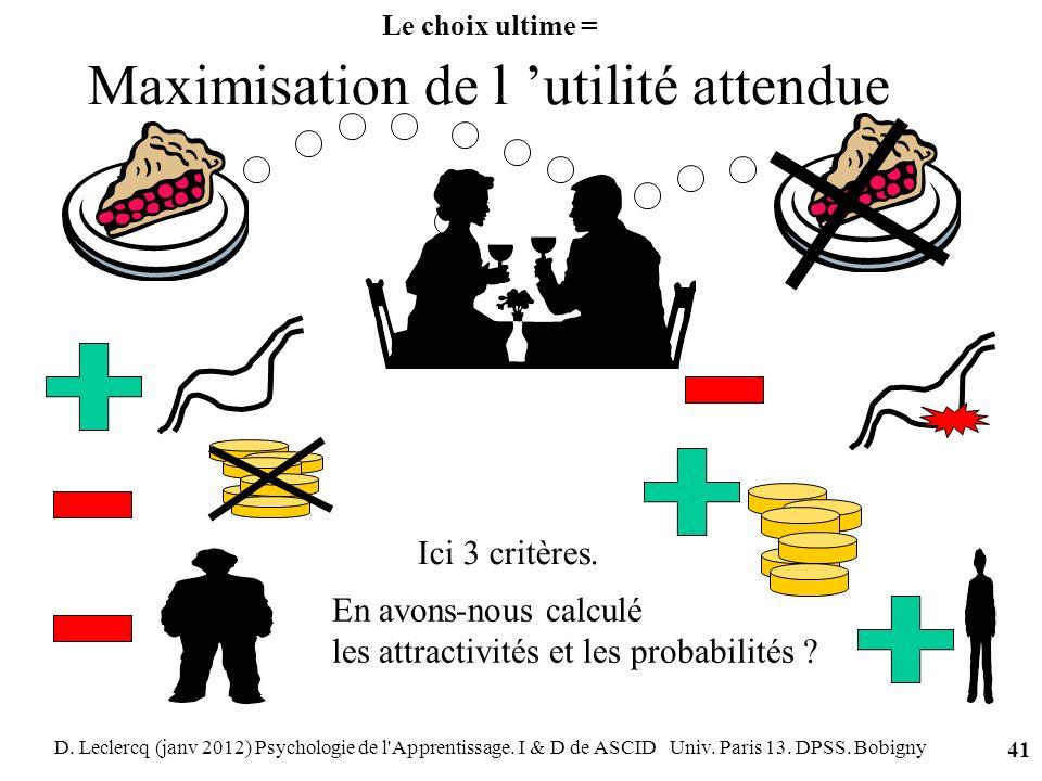 D. Leclercq (janv 2012) Psychologie de l'Apprentissage. I & D de ASCID Univ. Paris 13. DPSS. Bobigny 41 Le choix ultime = Maximisation de l utilité at