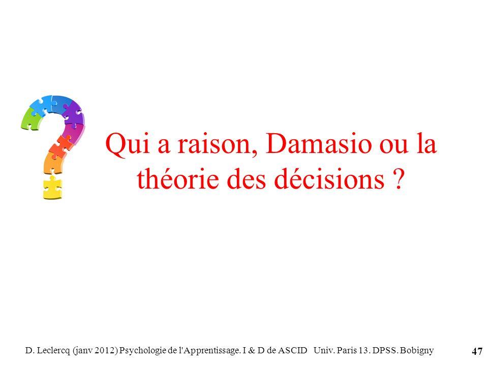 D. Leclercq (janv 2012) Psychologie de l'Apprentissage. I & D de ASCID Univ. Paris 13. DPSS. Bobigny 47 Qui a raison, Damasio ou la théorie des décisi
