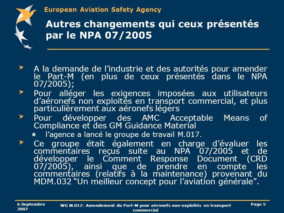 European Aviation Safety Agency 6 Septembre 2007 WG M.017: Amendement du Part-M pour aéronefs non-exploités en transport commercial Page 6 Autres changements que ceux présentés en NPA 07/2005 Un groupe de travail M.005 a également été mis en place, en plus du M.017, pour prendre en charge les questions relatives aux pilotes-propriétaires et de soumettre une révision à l Appendice VIII qui serait plus adaptée aux aéronefs non-complexes non exploités en transport commercial.