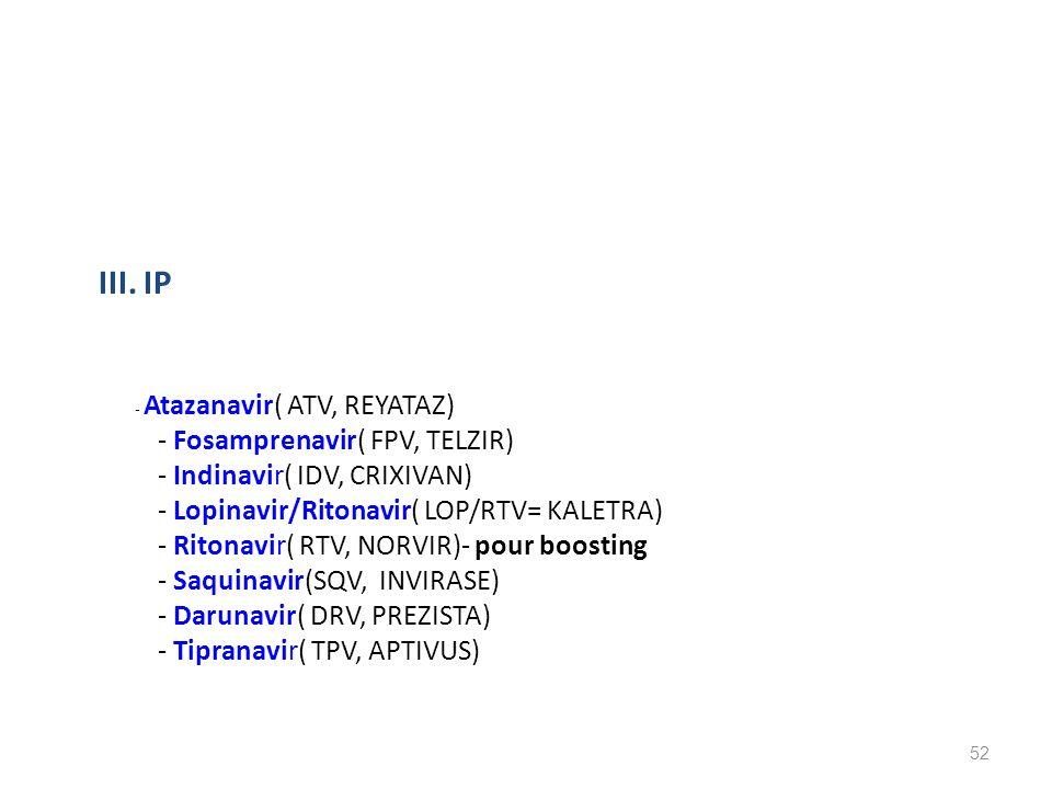 III. IP - Atazanavir( ATV, REYATAZ) - Fosamprenavir( FPV, TELZIR) - Indinavir( IDV, CRIXIVAN) - Lopinavir/Ritonavir( LOP/RTV= KALETRA) - Ritonavir( RT