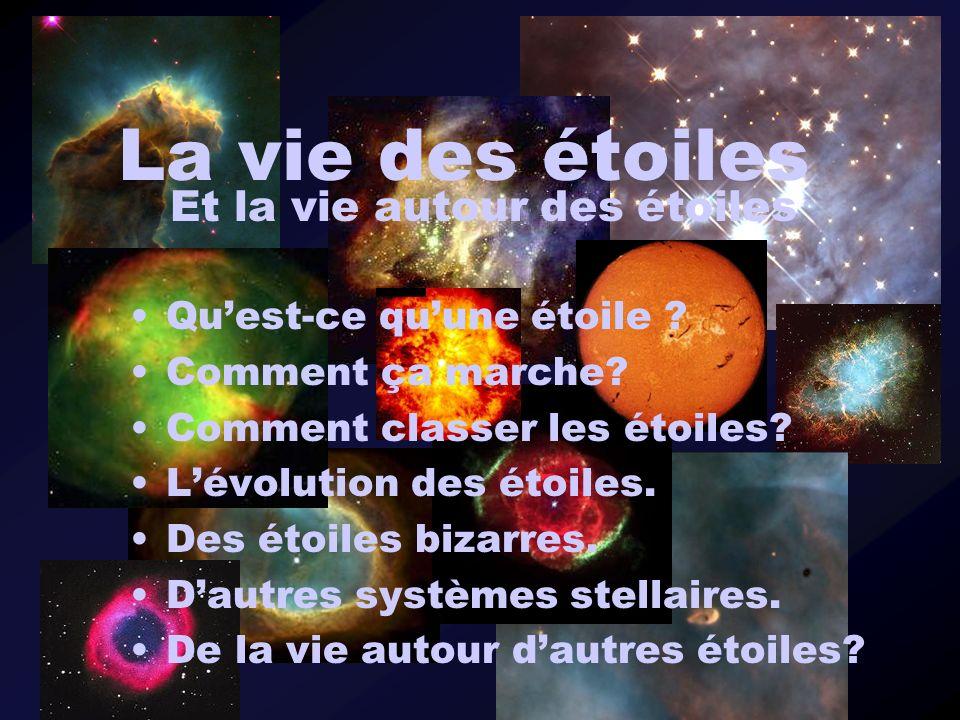 La vie des étoiles Quest-ce quune étoile ? Comment ça marche? Comment classer les étoiles? Lévolution des étoiles. Des étoiles bizarres. Dautres systè