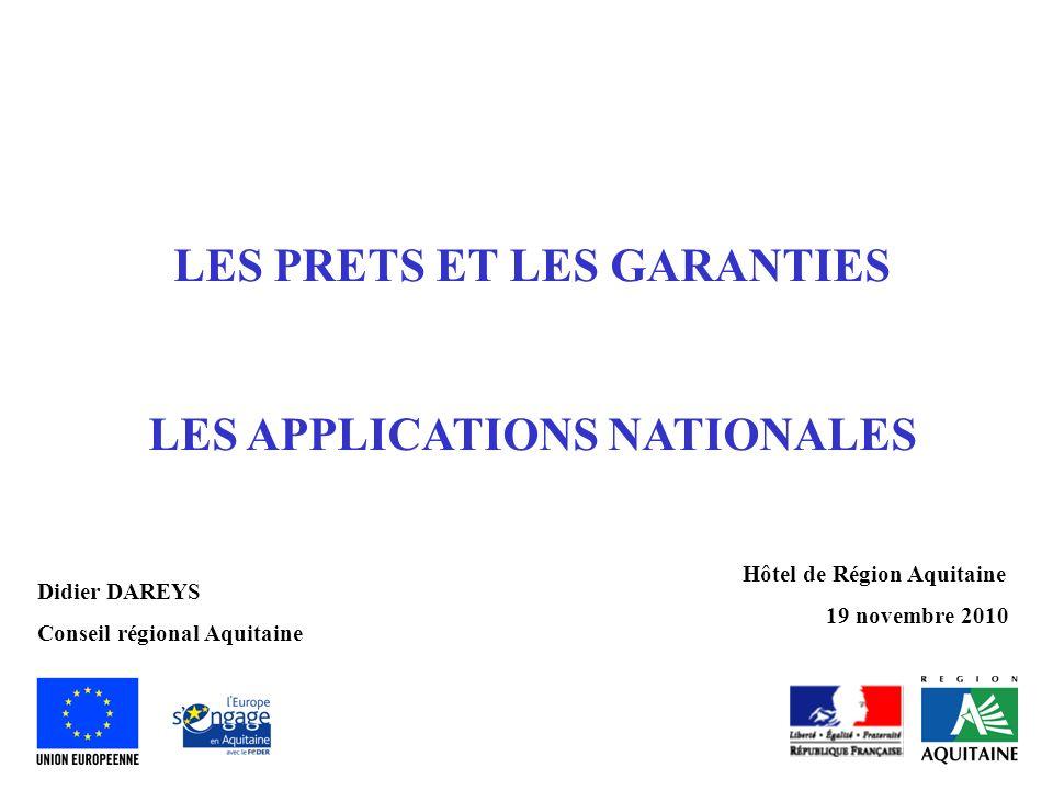 LES PRETS ET LES GARANTIES LES APPLICATIONS NATIONALES Hôtel de Région Aquitaine 19 novembre 2010 Didier DAREYS Conseil régional Aquitaine