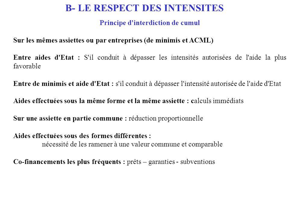 B- LE RESPECT DES INTENSITES Principe d'interdiction de cumul Sur les mêmes assiettes ou par entreprises (de minimis et ACML) Entre aides d'Etat : S'i