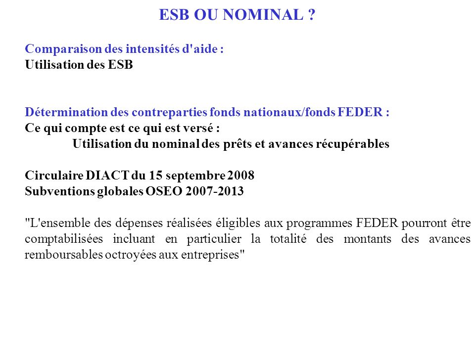 ESB OU NOMINAL ? Comparaison des intensités d'aide : Utilisation des ESB Détermination des contreparties fonds nationaux/fonds FEDER : Ce qui compte e