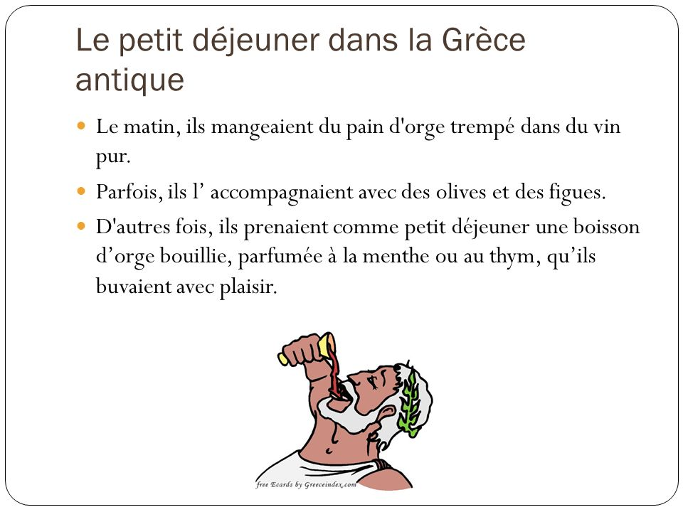 Le petit déjeuner dans la Grèce antique Le matin, ils mangeaient du pain d orge trempé dans du vin pur.
