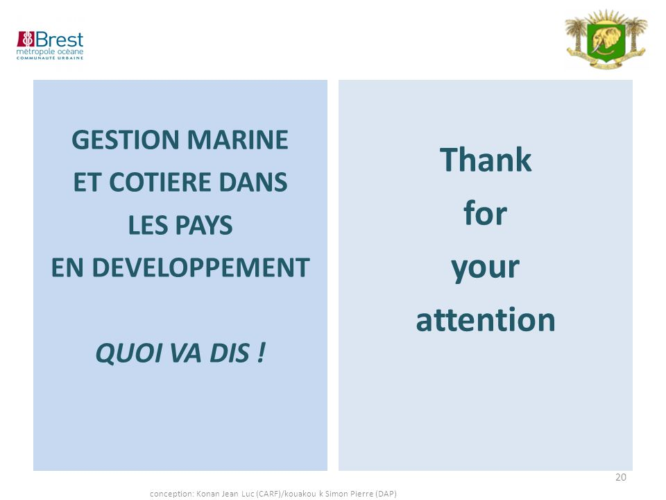GESTION MARINE ET COTIERE DANS LES PAYS EN DEVELOPPEMENT QUOI VA DIS ! Thank for your attention 20 conception: Konan Jean Luc (CARF)/kouakou k Simon P