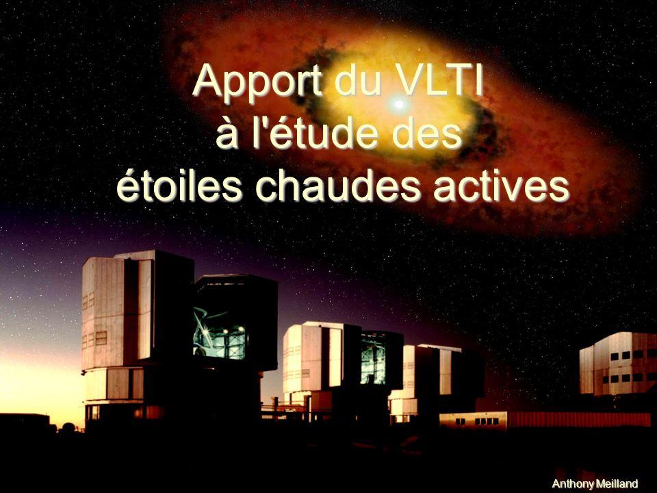 III Résultats récents Apport du VLTI à l étude des étoiles chaudes actives Conclusions : Etoiles Be : -Vents polaires et disques équatoriaux indépendants détectés -Rotation critique dans certains cas (=> importance de la rotation) -Vents radiatif aux pôles (probablement amplifié par la rotation rapide) -Mais nécessité dautres phénomènes physiques (K CMa et Achernar) -matière éjectée ~ «particules libres sans interaction» Étoiles B[e] : -le Gaz et la Poussière proviennent denvironnements bien distincts -Physique très différentes pour ces deux zones -changement de symétrie inexpliqué Étoiles Ae/Be : -Vent de part et dautre du disque de poussière -confiné à lenvironnement proche de létoile -Vitesse dexpansion (~qq 100km/s)