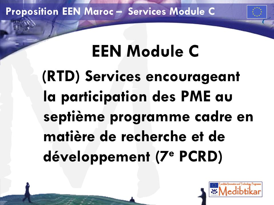 M Proposition EEN Maroc – Services Module C Septième programme cadre de recherche et de développement technologique (7 e PCRD) Le 7 e PCRD s étend de 2007 à 2013 et constitue le programme de recherche financé par l État le plus important au monde.