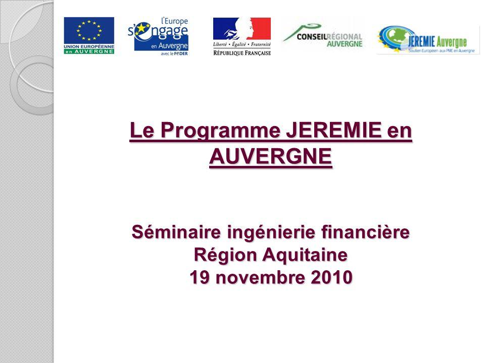 Le Programme JEREMIE en AUVERGNE Séminaire ingénierie financière Région Aquitaine 19 novembre 2010