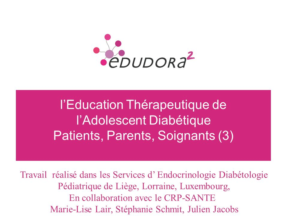 2 lEducation Thérapeutique de lAdolescent Diabétique Patients, Parents, Soignants (3) Travail réalisé dans les Services d Endocrinologie Diabétologie