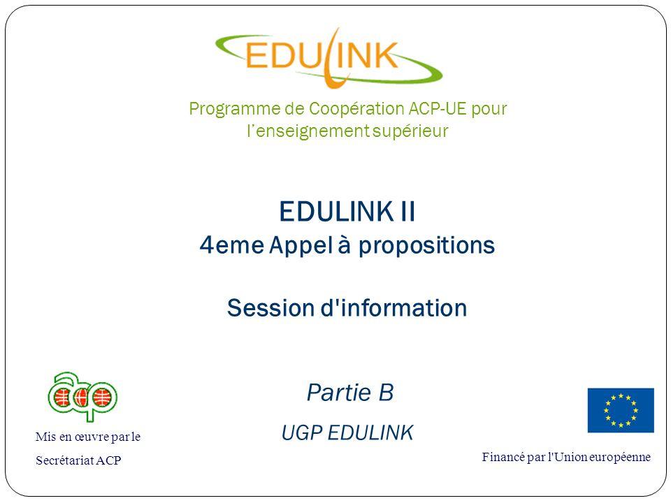 EDULINK II 4eme Appel à propositions Session d information Partie B UGP EDULINK Financé par l Union européenne Mis en œuvre par le Secrétariat ACP Programme de Coopération ACP-UE pour lenseignement supérieur