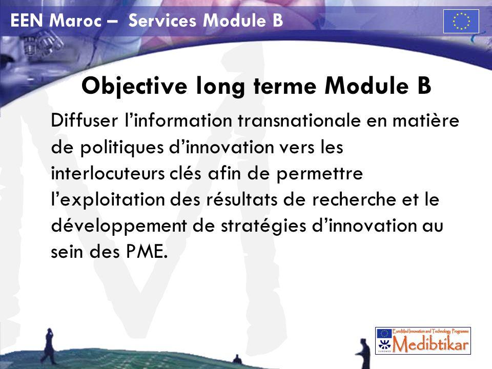 M EEN Maroc – Services Module B Objective long terme Module B Diffuser linformation transnationale en matière de politiques dinnovation vers les interlocuteurs clés afin de permettre lexploitation des résultats de recherche et le développement de stratégies dinnovation au sein des PME.