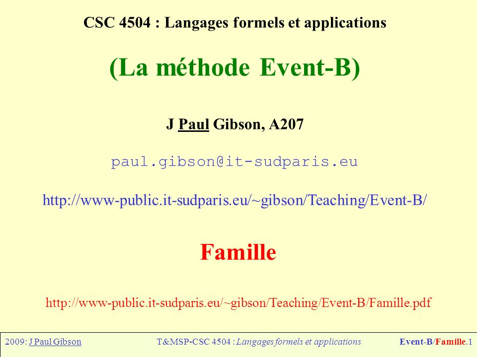 2009: J Paul GibsonT&MSP-CSC 4504 : Langages formels et applicationsEvent-B/Famille.1 CSC 4504 : Langages formels et applications (La méthode Event-B) J Paul Gibson, A207 paul.gibson@it-sudparis.eu http://www-public.it-sudparis.eu/~gibson/Teaching/Event-B/ Famille http://www-public.it-sudparis.eu/~gibson/Teaching/Event-B/Famille.pdf