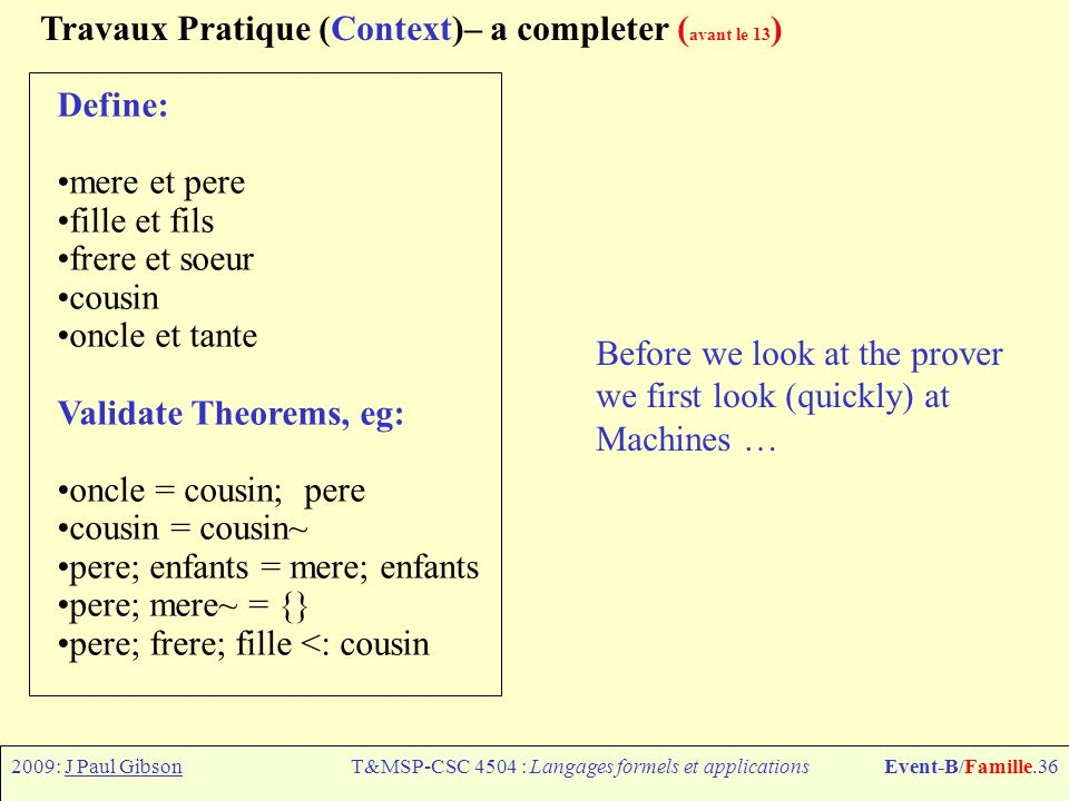 2009: J Paul GibsonT&MSP-CSC 4504 : Langages formels et applicationsEvent-B/Famille.36 Travaux Pratique (Context)– a completer ( avant le 13 ) Define: