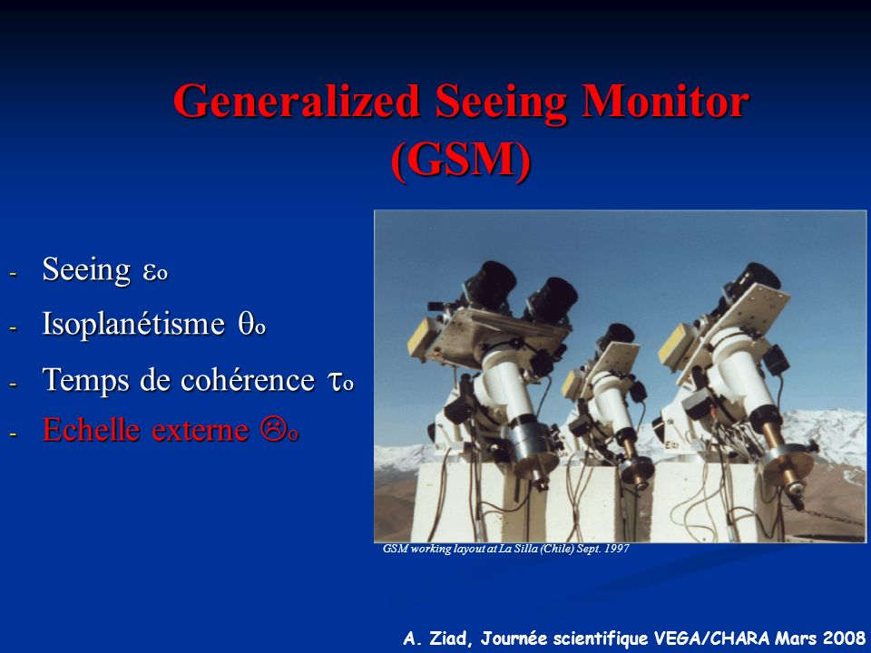 A. Ziad, Journée scientifique VEGA/CHARA Mars 2008 Generalized Seeing Monitor (GSM) GSM working layout at La Silla (Chile) Sept. 1997 - Seeing o - Iso