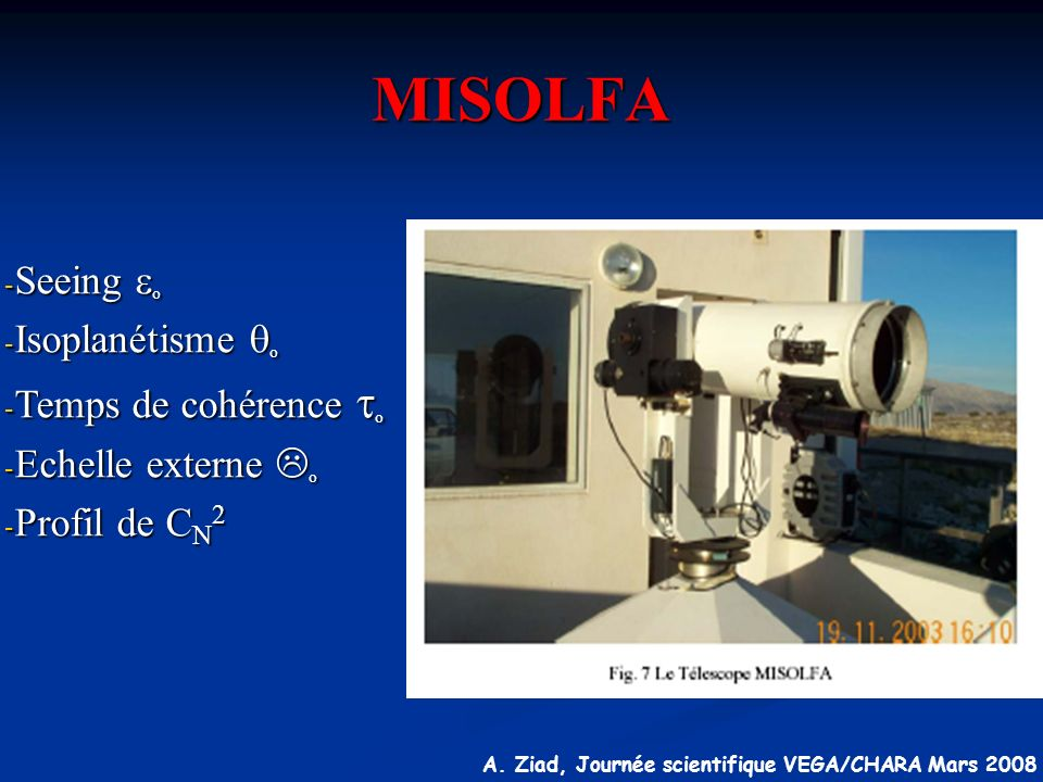 A. Ziad, Journée scientifique VEGA/CHARA Mars 2008 MISOLFA - Seeing o - Isoplanétisme o - Temps de cohérence o - Echelle externe L o - Profil de C N 2