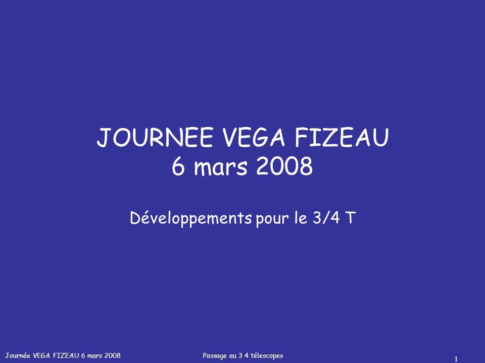 Journée VEGA FIZEAU 6 mars 2008 Passage au 3 4 télescopes 1 JOURNEE VEGA FIZEAU 6 mars 2008 Développements pour le 3/4 T